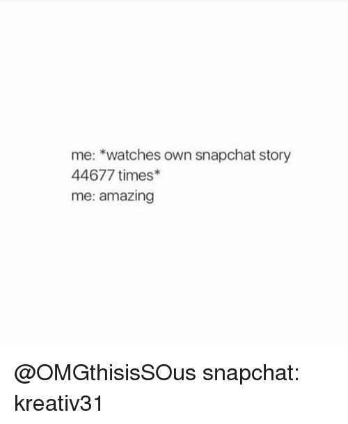 Funny, Snapchat, and Amaz: me: watches own snapchat story  44677 times  me: amazing @OMGthisisSOus snapchat: kreativ31