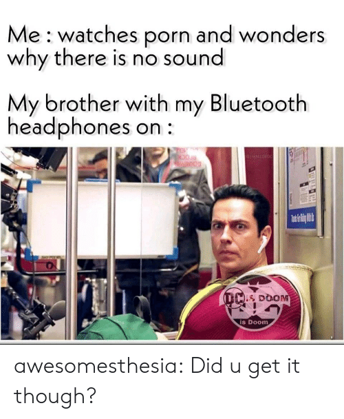 Watches: Me watches porn and wonders  why there is nO sound  My brother with my Bluetooth  headphones on  TO  GHALLORDC  Weod  (L DOOM  is Doom awesomesthesia:  Did u get it though?