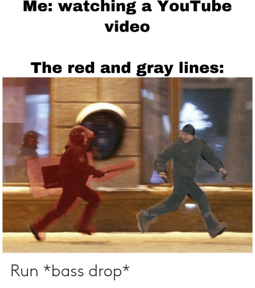 bass: Me: watching a YouTube  video  The red and gray lines: Run *bass drop*