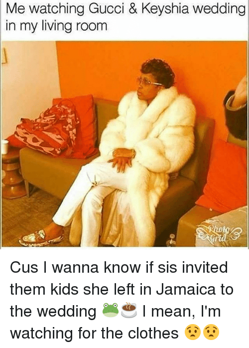 Clothes, Gucci, and Memes: Me watching Gucci & Keyshia wedding  in my living room  9 Cus I wanna know if sis invited them kids she left in Jamaica to the wedding 🐸☕ I mean, I'm watching for the clothes 😧😧