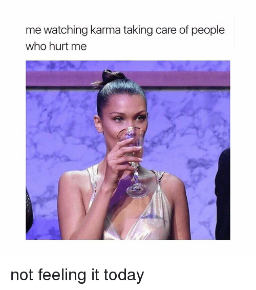 Karma, Today, and Girl Memes: me watching karma taking care of people  who hurt me not feeling it today