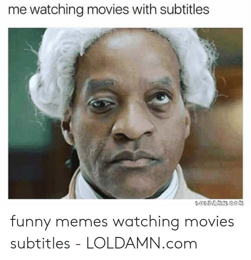 Funny Movie Memes: me watching movies with subtitles funny memes watching movies subtitles - LOLDAMN.com