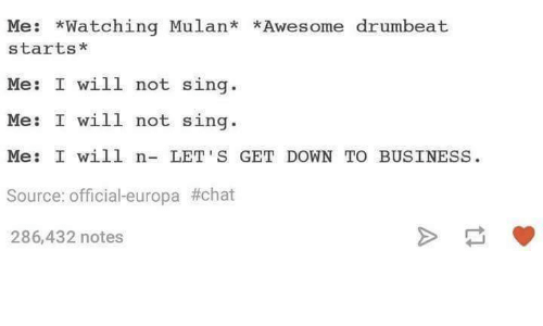down to business: Me  Watching Mulan  *Awesome drumbeat  starts  Me: I will not sing  Me: I will not sing.  Me: I will n  LET'S GET DOWN TO BUSINESS  Source: official-europa #chat  286,432 notes