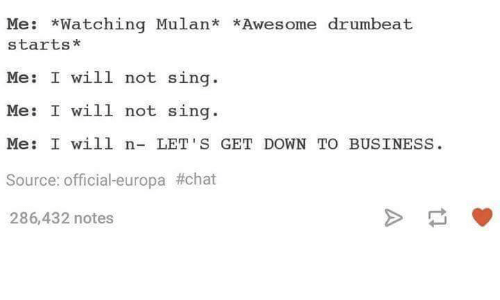 down to business: Me: *Watching Mulan* *Awesome drumbeat  starts  Me: I will not sing  Me: I will not sing  Me: I will n- LET'S GET DOWN TO BUSINESS.  Source: Official-europa #chat  286,432 notes