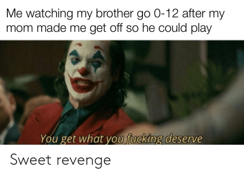 Sweet Revenge: Me watching my brother go 0-12 after my  mom made me get off so he could play  You get what you fucking deserve Sweet revenge