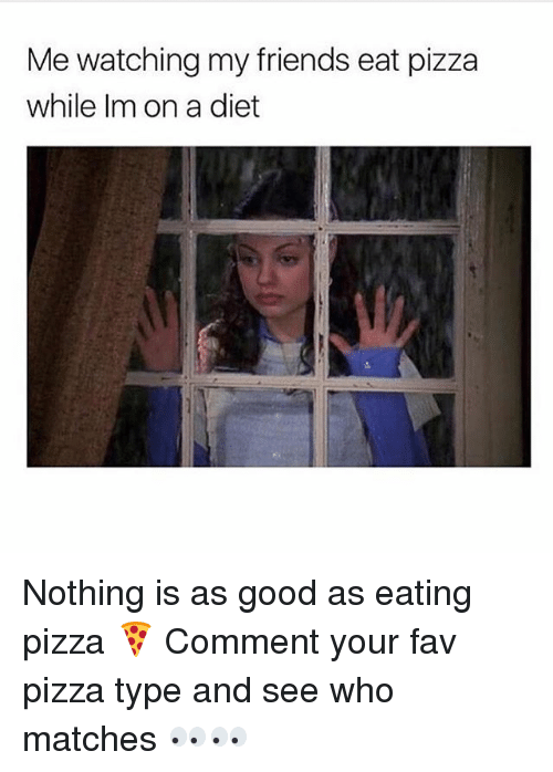 Friends, Pizza, and Girl: Me watching my friends eat pizza  while Im on a diet Nothing is as good as eating pizza 🍕 Comment your fav pizza type and see who matches 👀👀