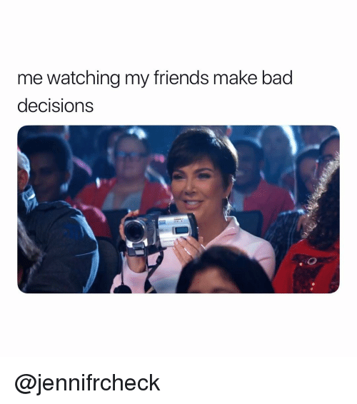 Bad, Friends, and Girl Memes: me watching my friends make bad  decisions @jennifrcheck