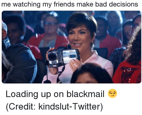 Bad Decisions: me watching my friends make bad decisions Loading up on blackmail 😏 (Credit: kindslut-Twitter)