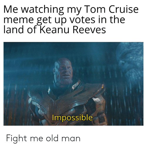 Cruise Meme: Me watching my Tom Cruise  meme get up votes in the  land of Keanu Reeves  Impossible Fight me old man