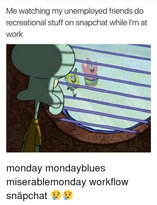 Memes, 🤖, and Working: Me watching my unemployed friends do  recreational stuff on snapchat while l'm at  work monday mondayblues miserablemonday workflow snäpchat 😢😢