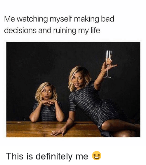 Bad, Definitely, and Life: Me watching myself making bad  decisions and ruining my life This is definitely me 😆