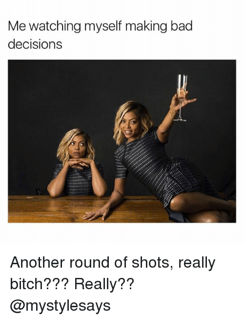 Bad, Bitch, and Girl Memes: Me watching myself making bad  decisions Another round of shots, really bitch??? Really?? @mystylesays