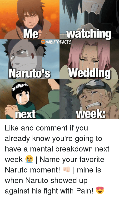 Memes, 🤖, and Mine: Me  watching  NARUTOFACTS  Naruto s Wedding  week.  next Like and comment if you already know you're going to have a mental breakdown next week 😭 | Name your favorite Naruto moment! 👊🏻 | mine is when Naruto showed up against his fight with Pain! 😍