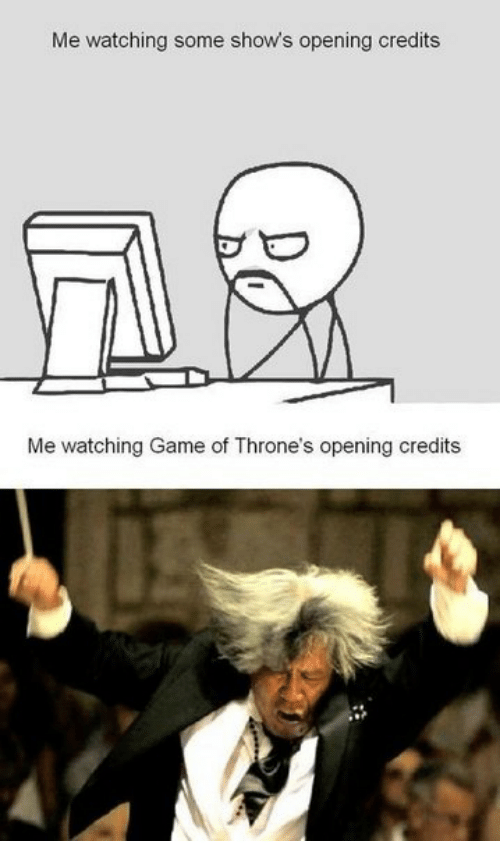 Game of Thrones: Me watching some show's opening credits  Me watching Game of Throne's opening credits