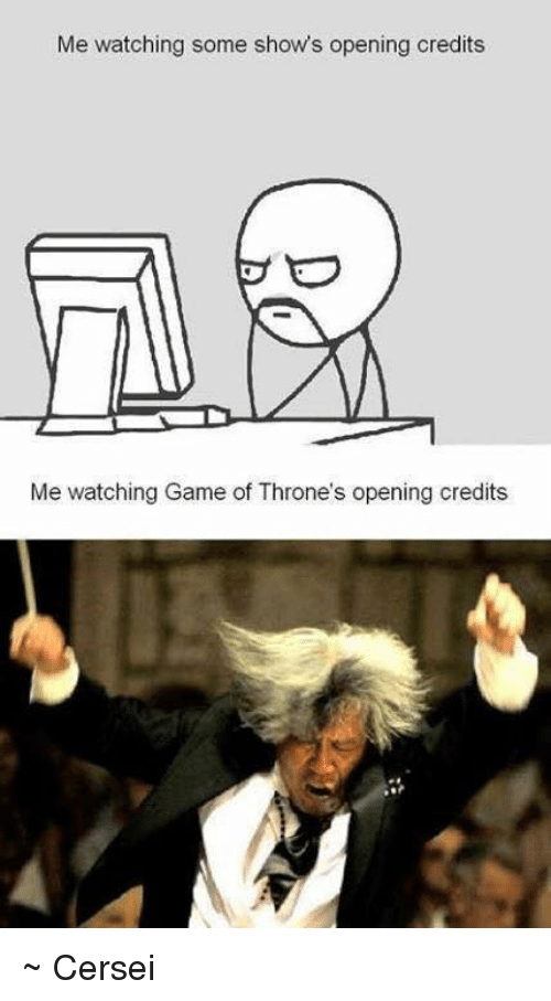 Opening Credits: Me watching some shows opening credits  Me watching Game of Throne's opening credits ~ Cersei