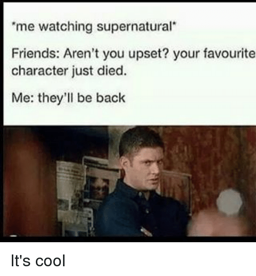 """watch supernatural: """"me watching supernatural  Friends: Aren't you upset? your favourite  character just died.  Me: they'll be back It's cool"""