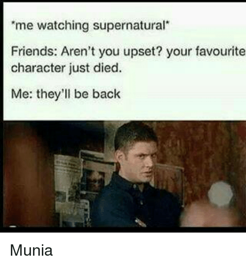 """watch supernatural: """"me watching supernatural  Friends: Aren't you upset? your favourite  character just died.  Me: they'll be back Munia"""