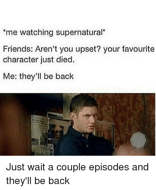 watch supernatural: *me watching supernatural  Friends: Aren't you upset? your favourite  character just died.  Me: they'll be back Just wait a couple episodes and they'll be back