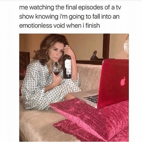 Fall, Girl Memes, and Episodes: me watching the final episodes of a tv  show knowing i'm going to fall into an  emotionless void when i finish