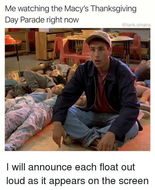 Thanksgiving Day: Me watching the Macy's Thanksgiving  Day Parade right now  @tank.sinatra I will announce each float out loud as it appears on the screen