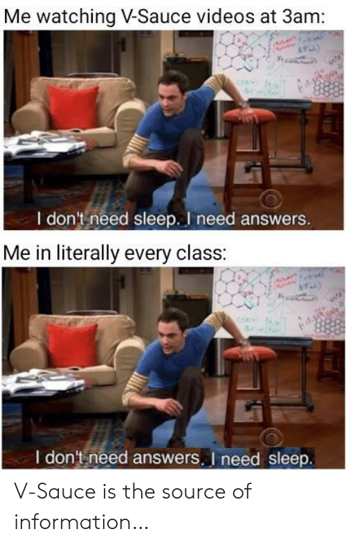 I Need Answers: Me watching V-Sauce videos at 3am:  I don't need sleep. I need answers.  Me in literally every class:  I don't need answers. I need sleep. V-Sauce is the source of information…