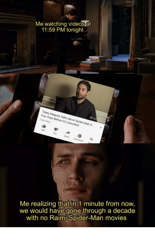 Tobey Maguire: Me watching videos at  11:59 PM tonight  DP/30  Tobey Maguire Talks about Spider-Man 4-  Four Days Before It's Cancelled  2.3M views  30K  529  Share  Download  Me realizing that in 1 minute from now,  we would have gone through a decade  with no Raimi Spider-Man movies 