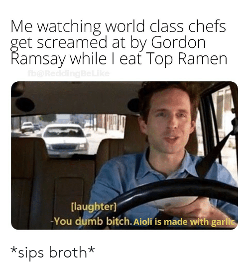 chefs: Me watching world class chefs  get screamed at by Gordon  Ramsay while l eat Top Ramen  [laughter]  -You dumb bitch. Aioli fis made with gari *sips broth*