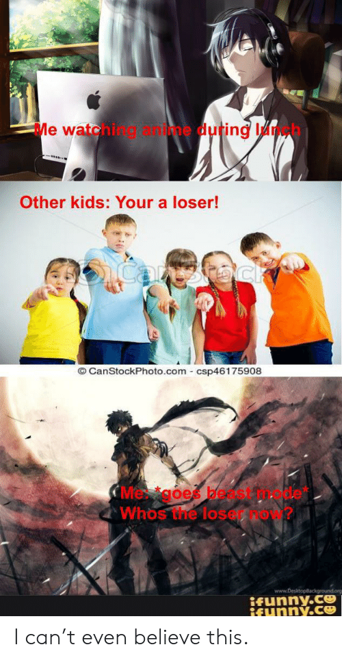 goe: Me watehing &ime duting Ih  Other kids: Your a loser!  icanthoc  O CanStockPhoto.com csp46175908  CMe goe bedst  Whos the lose  www.DesktopBackground  ifunny.c  ifynny.ce I can't even believe this.