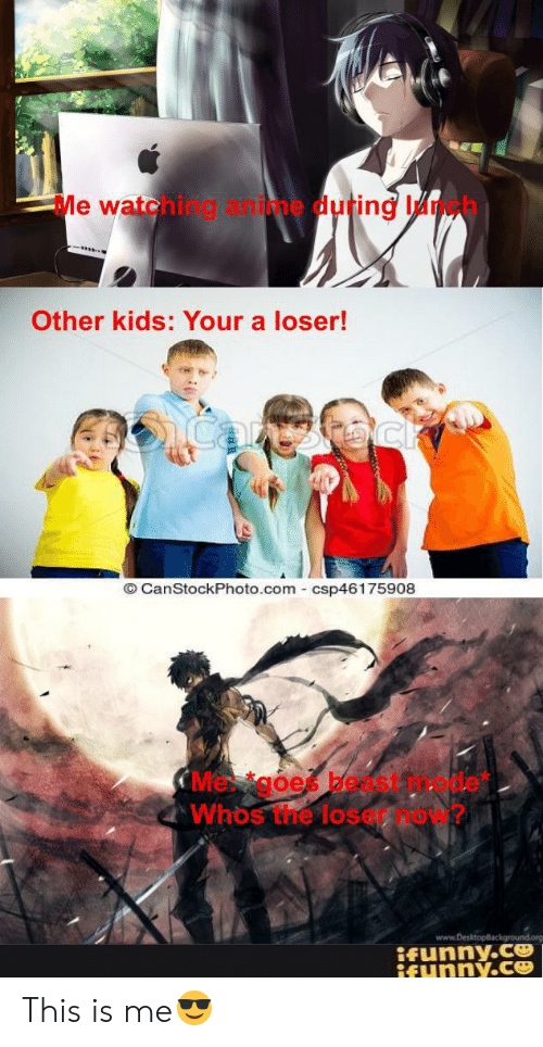 goe: Me watehing &ime duting Ih  Other kids: Your a loser!  icanthoc  O CanStockPhoto.com csp46175908  CMe goe bedst  Whos the lose  www.DesktopBackground  ifunny.c  ifynny.ce This is me😎