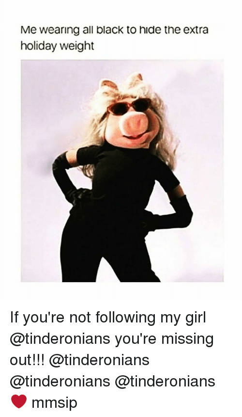 Memes, Black, and Girl: Me wearing all black to hide the extra  holiday weight If you're not following my girl @tinderonians you're missing out!!! @tinderonians @tinderonians @tinderonians ❤ mmsip