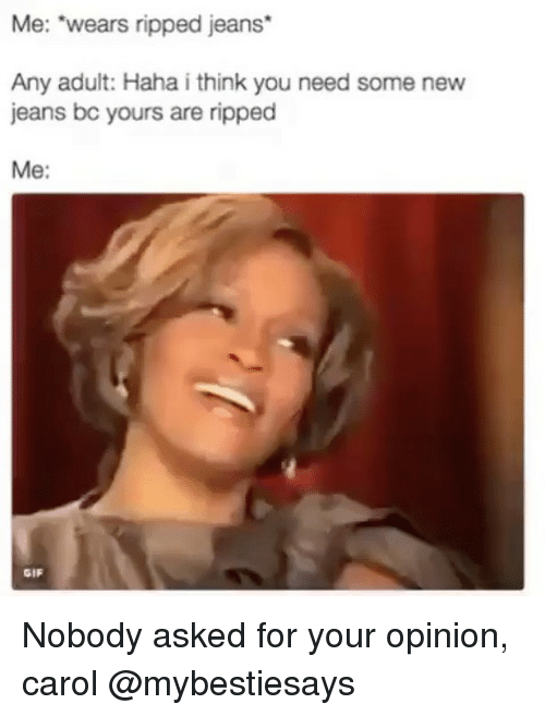 """Carols: Me: """"wears ripped jeans*  Any adult: Haha i think you need some new  jeans bc yours are ripped  Me:  GIF Nobody asked for your opinion, carol @mybestiesays"""