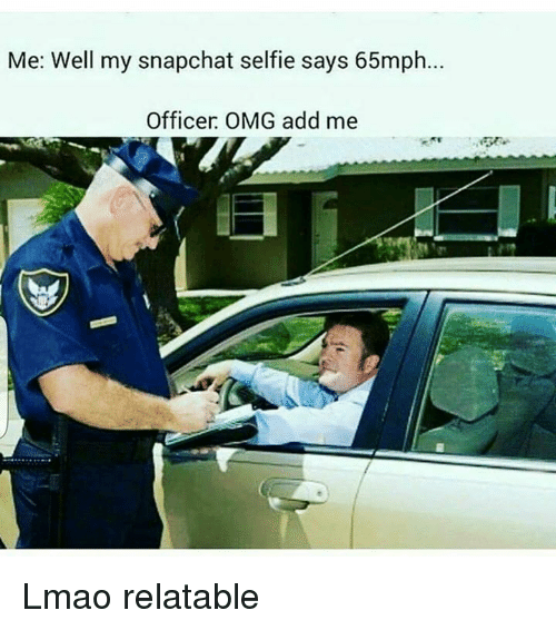 Dank Memes: Me: Well my snapchat selfie says 65mph  Officer OMG add me Lmao relatable