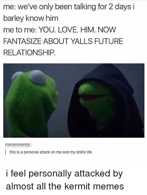Kermit Meme: me: we've only been talking for 2 days i  barley know him  me to me: YOU. LOVE. HIM. NOW  FANTASIZE ABOUT YALLS FUTURE  RELATIONSHIP.  monamorenita  l this is a personal attack on me and my entire life i feel personally attacked by almost all the kermit memes