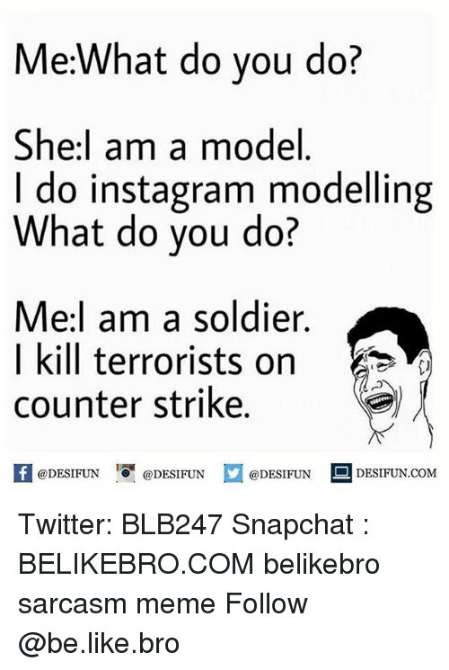 Counter Strikes: Me:What do you do?  She I am a model  I do instagram modelling  What do you do?  Me:I am a soldier.  I kill terrorists on  counter strike  @DESIFUN  @DESIFUN  @DESIFUN  DESIFUN COM Twitter: BLB247 Snapchat : BELIKEBRO.COM belikebro sarcasm meme Follow @be.like.bro