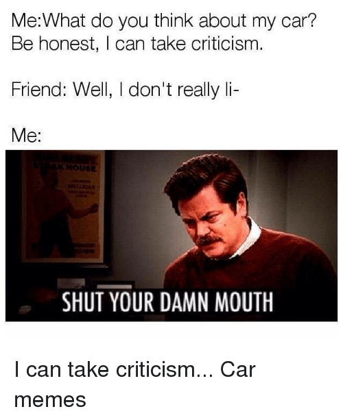 Car Memes: Me:What do you think about my car?  Be honest, I can take criticism.  Friend: Well, I don't really li-  Me:  HOUSE  SHUT YOUR DAMN MOUTH I can take criticism... Car memes