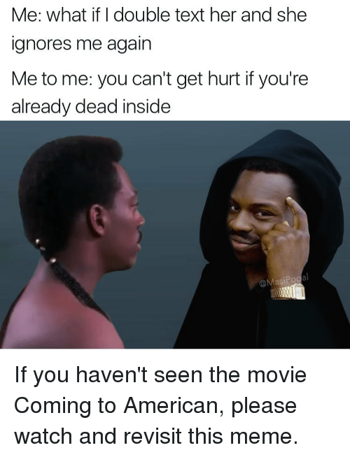 Double Texting: Me: what if I double text her and she  ignores me again  Me to me: you can't get hurt if you're  already dead inside  @MasiPo If you haven't seen the movie Coming to American, please watch and revisit this meme.