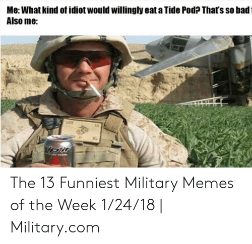 13 Funniest: Me: What kind of idiot would willingly eat a Tide Pod? Thafs so badt  Also me:  MA The 13 Funniest Military Memes of the Week 1/24/18 | Military.com
