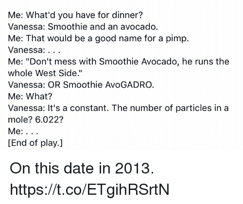 "Memes, Avocado, and Date: Me: What'd you have for dinner?  Vanessa: Smoothie and an avocado.  Me: That would be a good name for a pimp.  Vanessa  Me: ""Don't mess with Smoothie Avocado, he runs the  whole West Side.""  Vanessa: OR Smoothie AvoGADRO.  Me: What?  Vanessa: It's a constant. The number of particles in a  mole? 6.022?  Me  [End of play.] On this date in 2013. https://t.co/ETgihRSrtN"