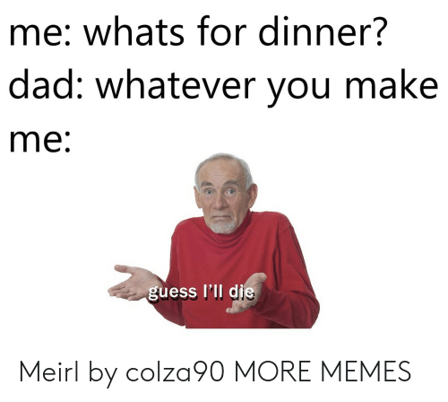 Whats For Dinner: me: whats for dinner?  dad: whatever vou make  me  guess I'll d Meirl by colza90 MORE MEMES