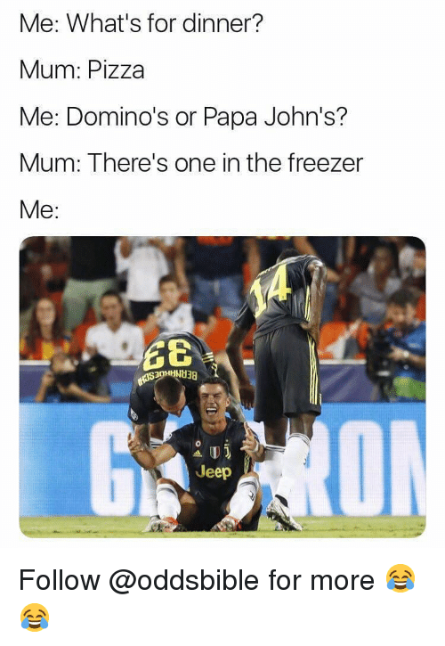 Whats For Dinner: Me: What's for dinner?  Mum: Pizza  Me: Domino's or Papa John's?  Mum: There's one in the freezer  Me:  Jeep  CE Follow @oddsbible for more 😂😂