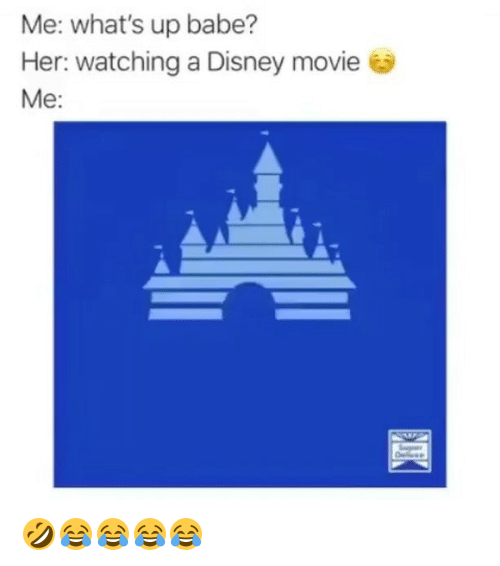 Disney, Movie, and Girl Memes: Me: what's up babe?  Her: Watching a Disney movie  Me: 🤣😂😂😂😂