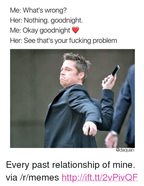 """Daquan: Me: What's wrong?  Her: Nothing. goodnight.  Me: Okay goodnight  Her: See that's your fucking problem  @daquan <p>Every past relationship of mine. via /r/memes <a href=""""http://ift.tt/2vPivQF"""">http://ift.tt/2vPivQF</a></p>"""