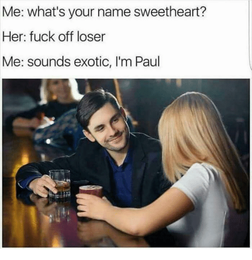 Her, Paul, and Ims: Me: what's your name sweetheart?  Her: fuck off loser  Me: sounds exotic, I'm Paul