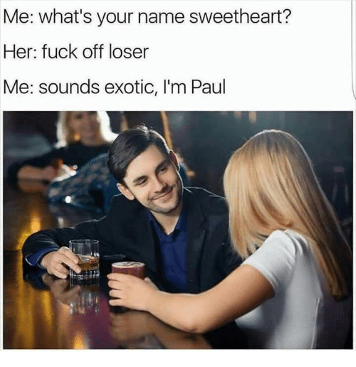 Her, Paul, and Name: Me: what's your name sweetheart?  Her: fuck off loser  Me: sounds exotic, I'm Paul