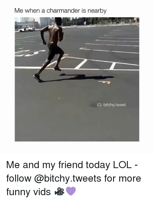 Funny: Me when a charmander is nearby  IG: bitchy tweet Me and my friend today LOL - follow @bitchy.tweets for more funny vids 🎥💜