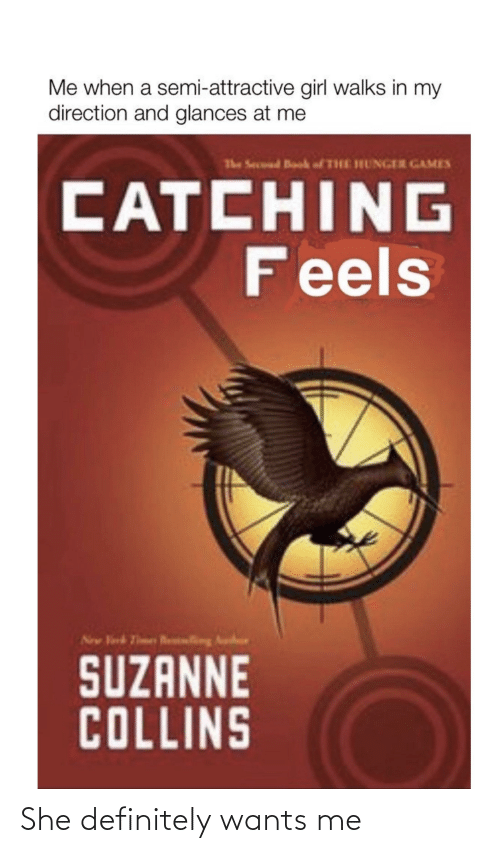 suzanne: Me when a semi-attractive girl walks in my  direction and glances at me  The Secuud Book fTHE HUNGER GAMES  CATCHING  Feels  New Virk Tmes Rling Au  INI  SUZANNE  COLLINS She definitely wants me