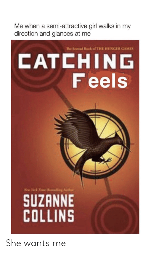 suzanne: Me when a semi-attractive girl walks in my  direction and glances at me  The Secuud Book fTHE HUNGER GAMES  CATCHING  Feels  New Virk Tmes Rling Au  INI  SUZANNE  COLLINS She wants me