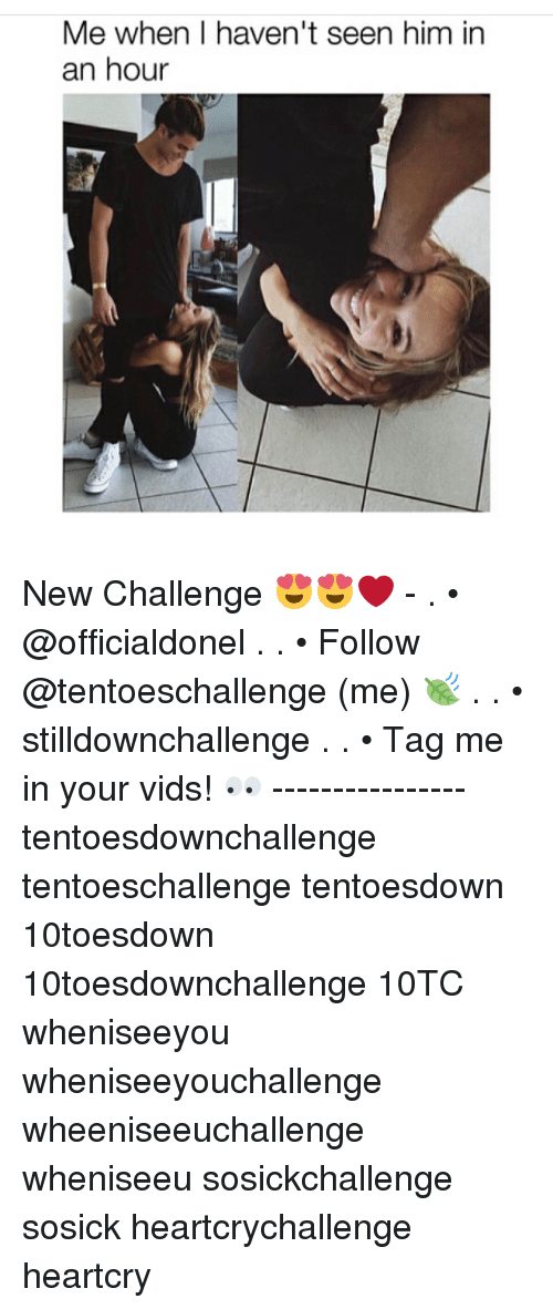 Memes, 🤖, and Him: Me when haven't seen him in  an hour New Challenge 😍😍❤ - . • @officialdonel . . • Follow @tentoeschallenge (me) 🍃 . . • stilldownchallenge . . • Tag me in your vids! 👀 ---------------- tentoesdownchallenge tentoeschallenge tentoesdown 10toesdown 10toesdownchallenge 10TC wheniseeyou wheniseeyouchallenge wheeniseeuchallenge wheniseeu sosickchallenge sosick heartcrychallenge heartcry