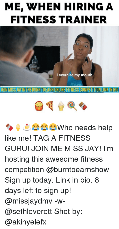 Memes, 🤖, and Hosted: ME, WHEN HIRING A  FITNESS TRAINER  I exercise my mouth  JOIN MISSAYINTHEBURNTDEARNONLINEFITNESSCOMPETITIONLINKINBIO 🍫🍦🍰😂😂😂Who needs help like me! TAG A FITNESS GURU! JOIN ME MISS JAY! I'm hosting this awesome fitness competition @burntoearnshow Sign up today. Link in bio. 8 days left to sign up! @missjaydmv -w- @sethleverett Shot by: @akinyelefx