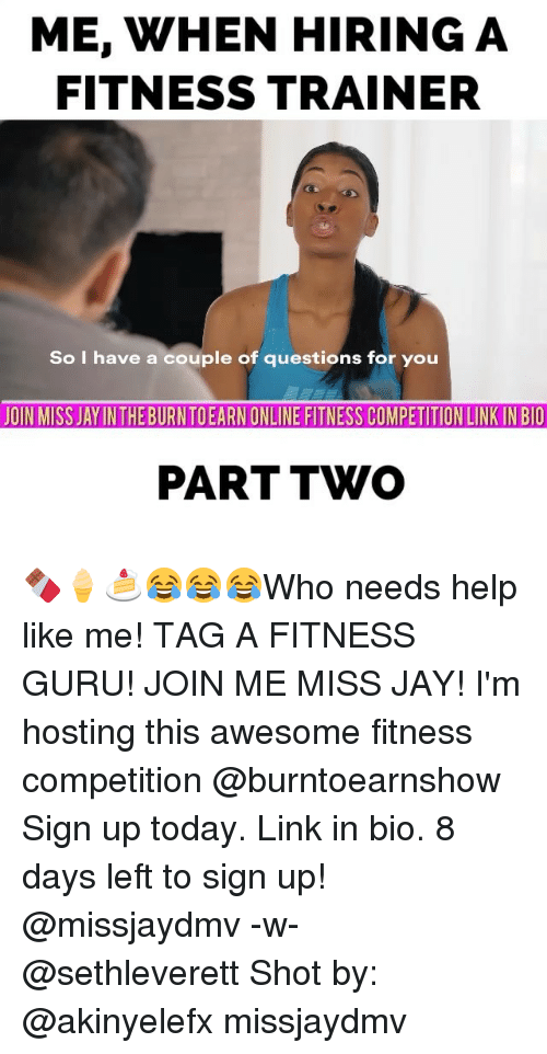 Jay, Memes, and join.me: ME, WHEN HIRING A  FITNESS TRAINER  So I have a couple of questions for you  JOIN MISS JAYINTHEBURNTOEARN ONLINE FITNESS COMPETITION LINKINBIO  PART TWO 🍫🍦🍰😂😂😂Who needs help like me! TAG A FITNESS GURU! JOIN ME MISS JAY! I'm hosting this awesome fitness competition @burntoearnshow Sign up today. Link in bio. 8 days left to sign up! @missjaydmv -w- @sethleverett Shot by: @akinyelefx missjaydmv